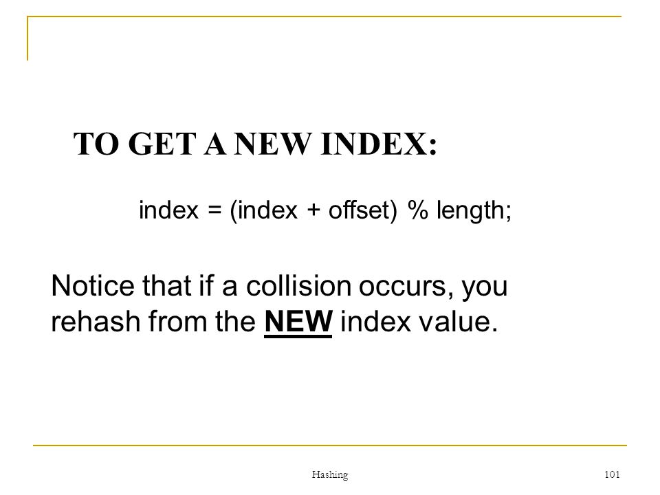 Hashing 101 TO GET A NEW INDEX: index = (index + offset) % length; Notice that if a collision occurs, you rehash from the NEW index value.