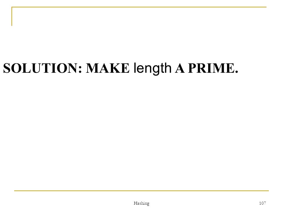 Hashing 107 SOLUTION: MAKE length A PRIME.