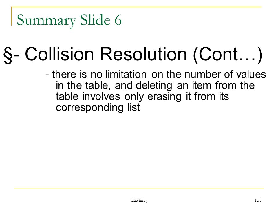 Hashing 126 Summary Slide 6 §- Collision Resolution (Cont…) - there is no limitation on the number of values in the table, and deleting an item from t