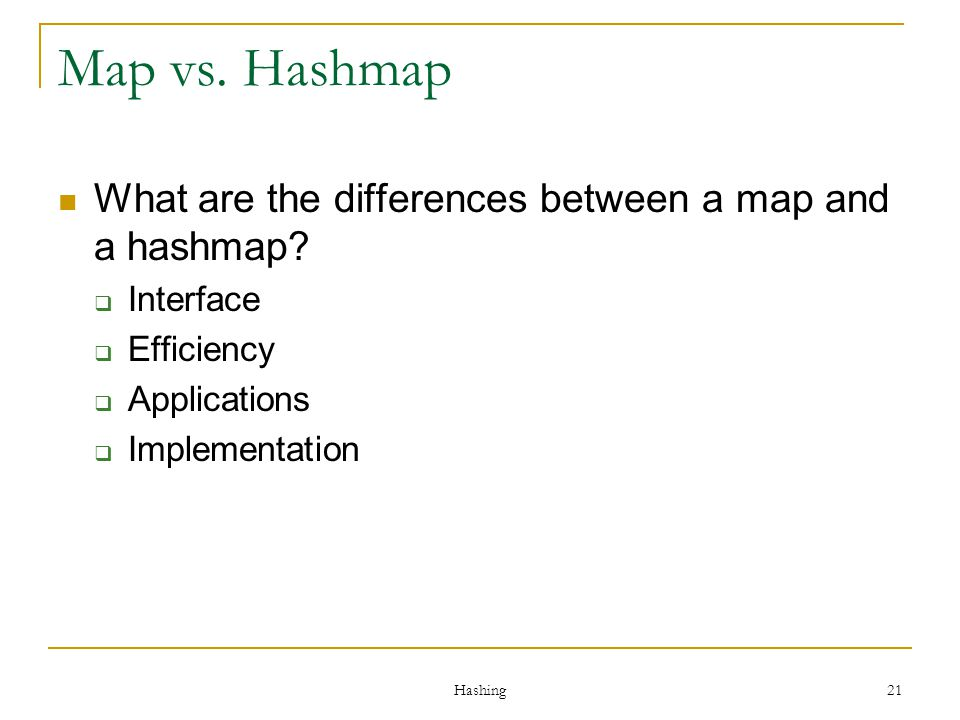 Hashing 21 Map vs. Hashmap What are the differences between a map and a hashmap? Interface Efficiency Applications Implementation