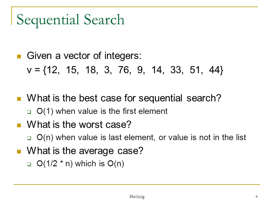 4 Sequential Search Given a vector of integers: v = {12, 15, 18, 3, 76, 9, 14, 33, 51, 44} What is the best case for sequential search? O(1) when valu