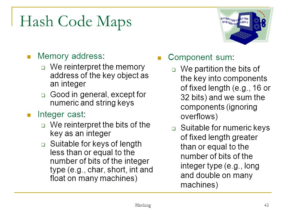 Hashing 43 Hash Code Maps Memory address: We reinterpret the memory address of the key object as an integer Good in general, except for numeric and st