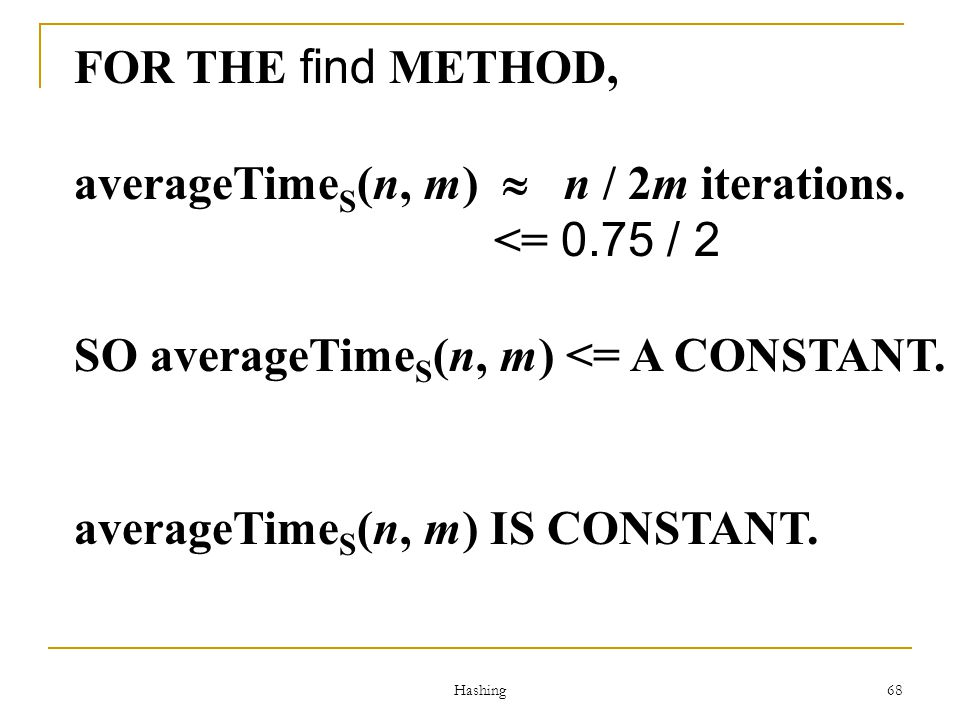 Hashing 68 FOR THE find METHOD, averageTime S (n, m) n / 2m iterations. <= 0.75 / 2 SO averageTime S (n, m) <= A CONSTANT. averageTime S (n, m) IS CON