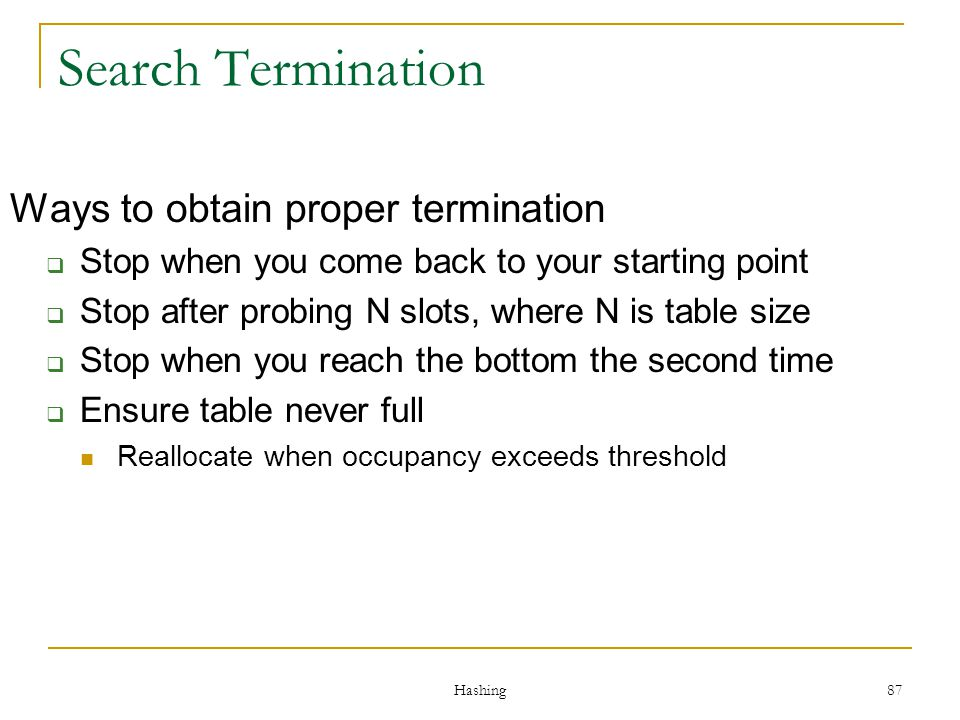 Hashing 87 Search Termination Ways to obtain proper termination Stop when you come back to your starting point Stop after probing N slots, where N is