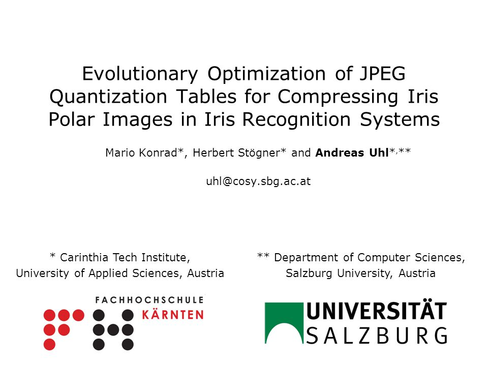 Evolutionary Optimization of JPEG Quantization Tables for Compressing Iris Polar Images in Iris Recognition Systems Mario Konrad*, Herbert Stögner* and Andreas Uhl*, ** uhl@cosy.sbg.ac.at ** Department of Computer Sciences, Salzburg University, Austria * Carinthia Tech Institute, University of Applied Sciences, Austria