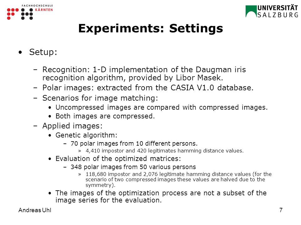 Andreas Uhl7 Experiments: Settings Setup: –Recognition: 1-D implementation of the Daugman iris recognition algorithm, provided by Libor Masek.