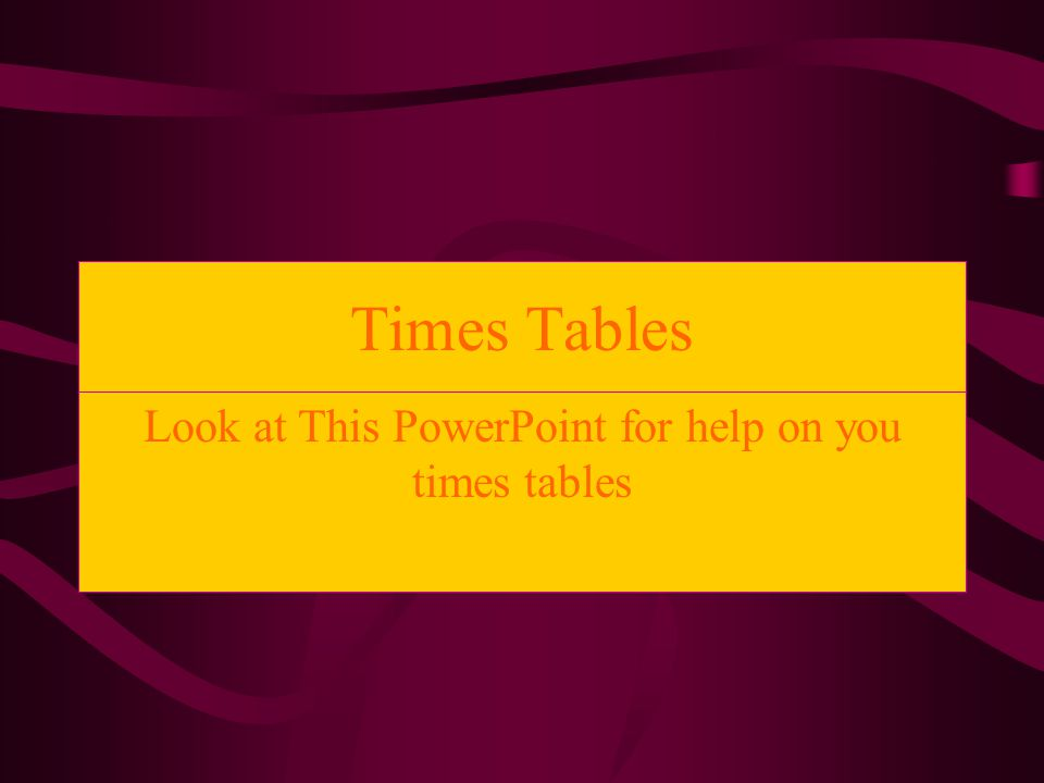 Times Tables Look at This PowerPoint for help on you times tables