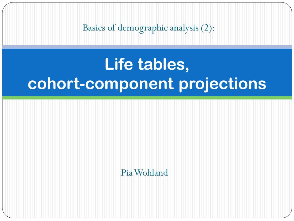 Life tables, cohort-component projections Pia Wohland Basics of demographic analysis (2):