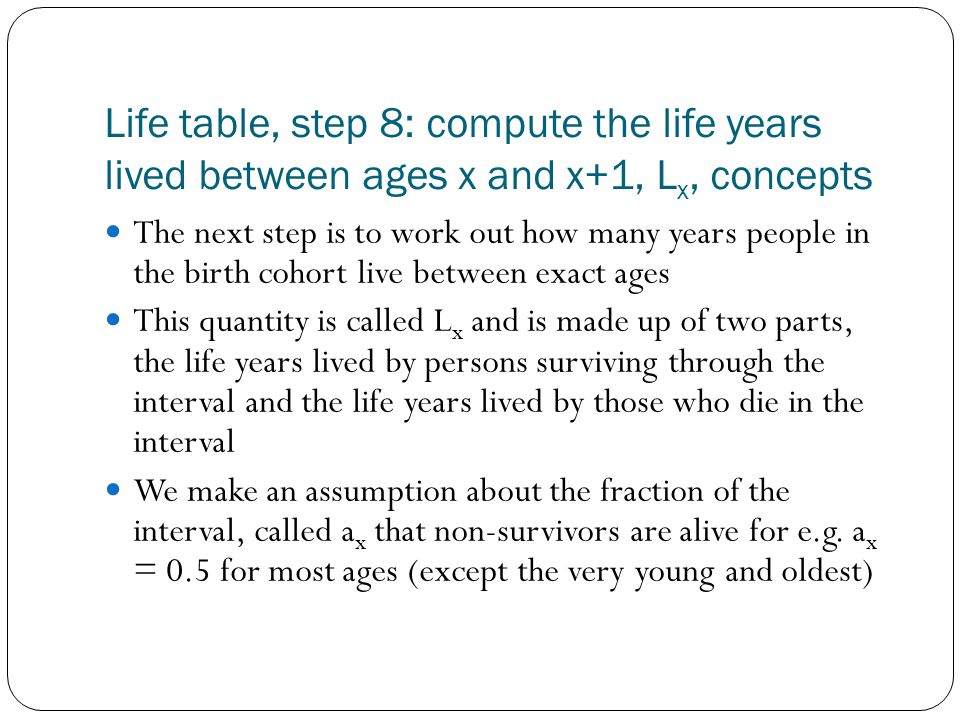 Life table, step 8: compute the life years lived between ages x and x+1, L x, concepts The next step is to work out how many years people in the birth cohort live between exact ages This quantity is called L x and is made up of two parts, the life years lived by persons surviving through the interval and the life years lived by those who die in the interval We make an assumption about the fraction of the interval, called a x that non-survivors are alive for e.g.