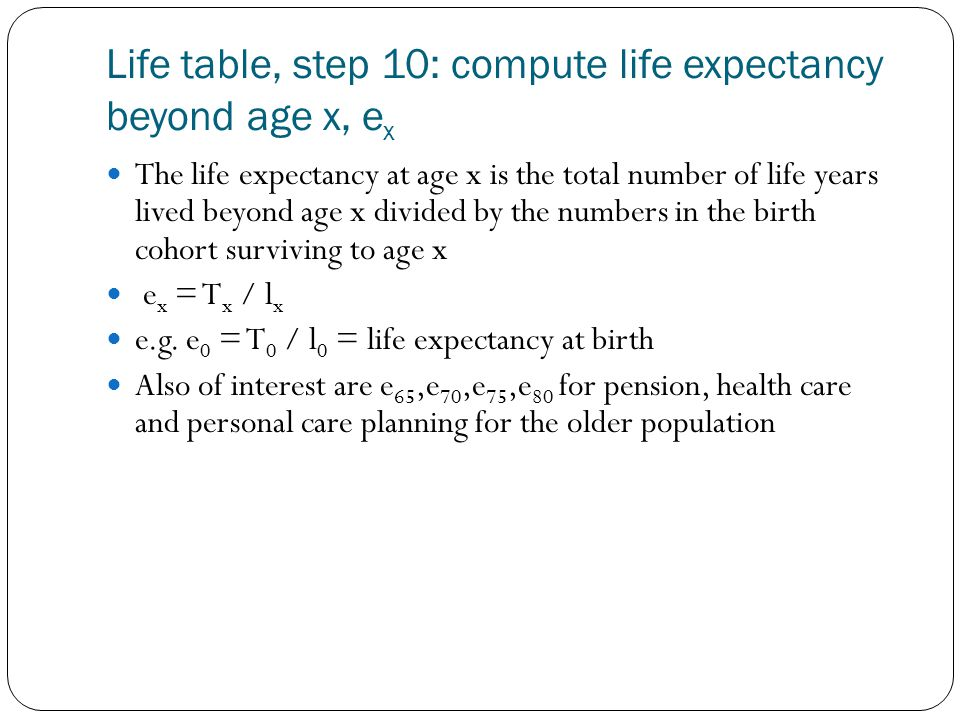 Life table, step 10: compute life expectancy beyond age x, e x The life expectancy at age x is the total number of life years lived beyond age x divided by the numbers in the birth cohort surviving to age x e x = T x / l x e.g.