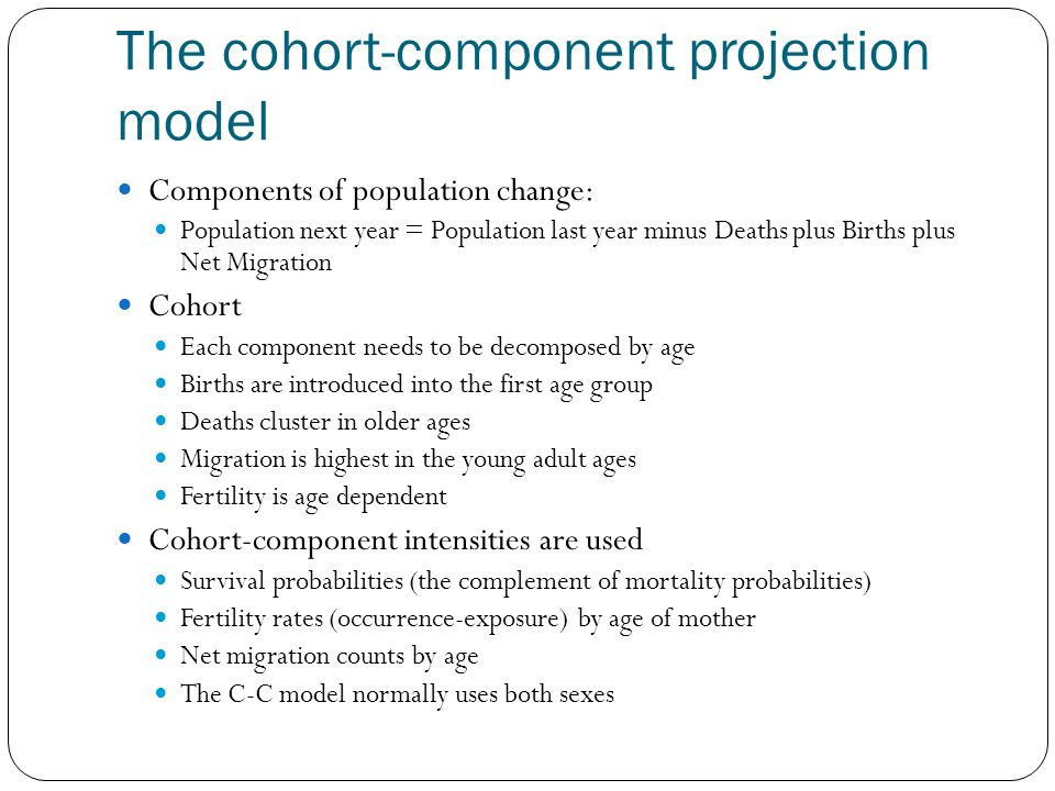 The cohort-component projection model Components of population change: Population next year = Population last year minus Deaths plus Births plus Net Migration Cohort Each component needs to be decomposed by age Births are introduced into the first age group Deaths cluster in older ages Migration is highest in the young adult ages Fertility is age dependent Cohort-component intensities are used Survival probabilities (the complement of mortality probabilities) Fertility rates (occurrence-exposure) by age of mother Net migration counts by age The C-C model normally uses both sexes