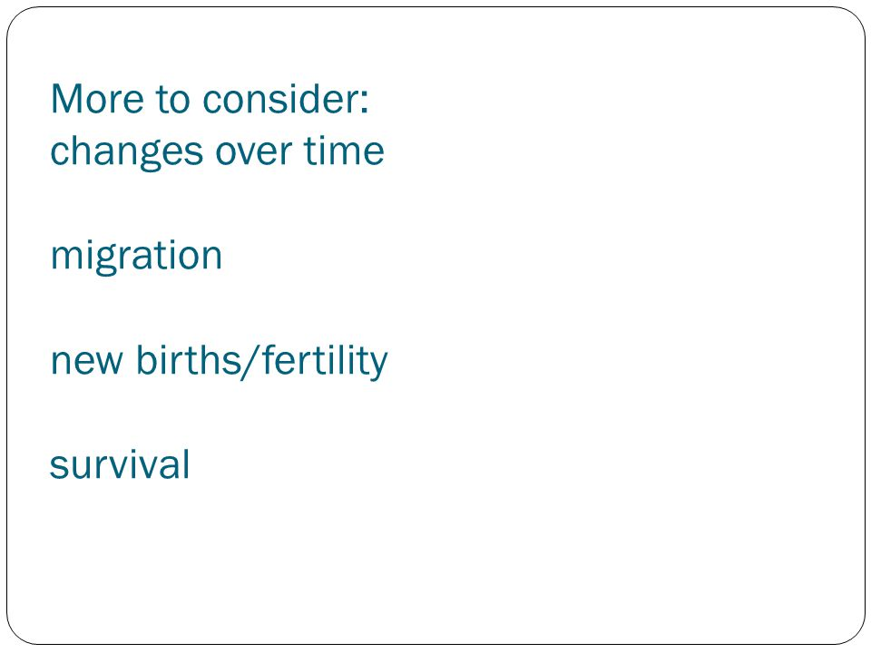 More to consider: changes over time migration new births/fertility survival