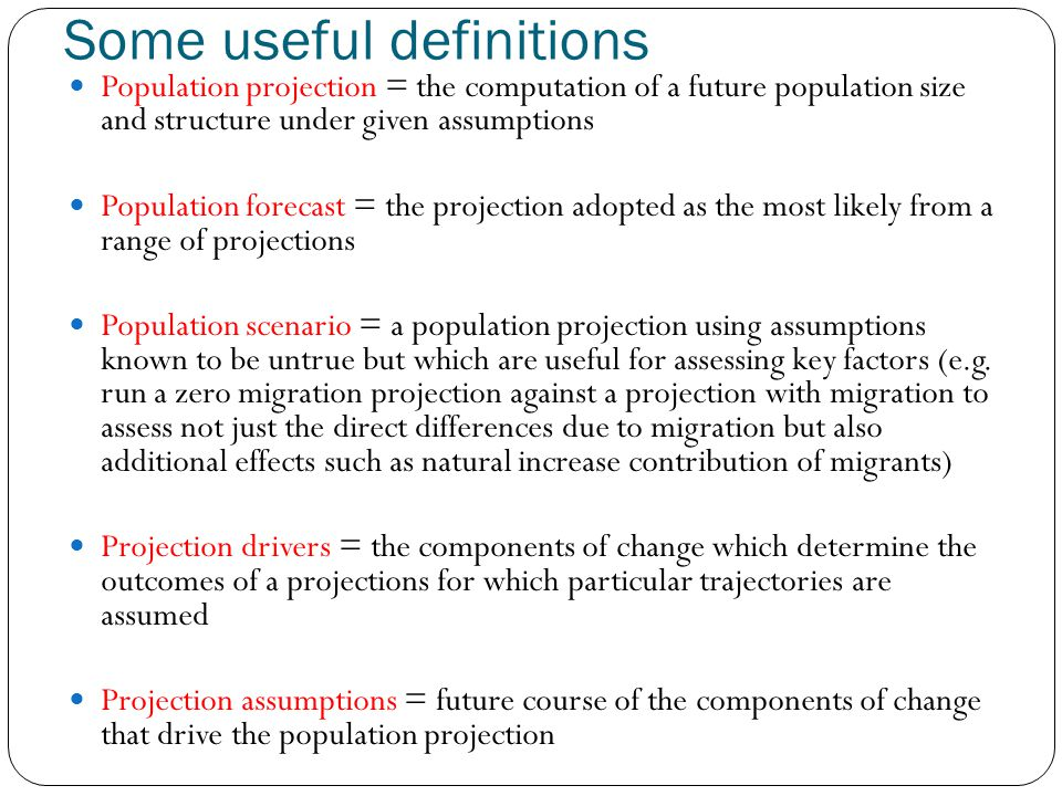 Some useful definitions Population projection = the computation of a future population size and structure under given assumptions Population forecast = the projection adopted as the most likely from a range of projections Population scenario = a population projection using assumptions known to be untrue but which are useful for assessing key factors (e.g.