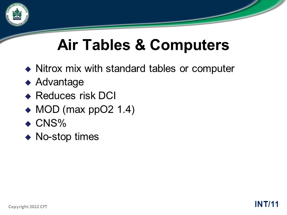 Copyright 2012 CFT INT/11 Air Tables & Computers Nitrox mix with standard tables or computer Advantage Reduces risk DCI MOD (max ppO2 1.4) CNS% No-sto