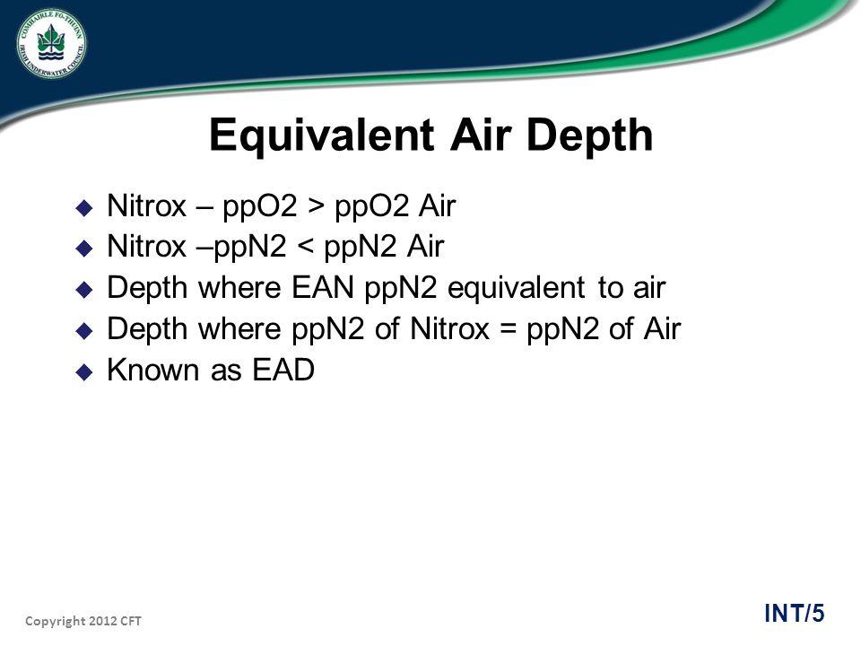 Copyright 2012 CFT INT/5 Equivalent Air Depth Nitrox – ppO2 > ppO2 Air Nitrox –ppN2 < ppN2 Air Depth where EAN ppN2 equivalent to air Depth where ppN2