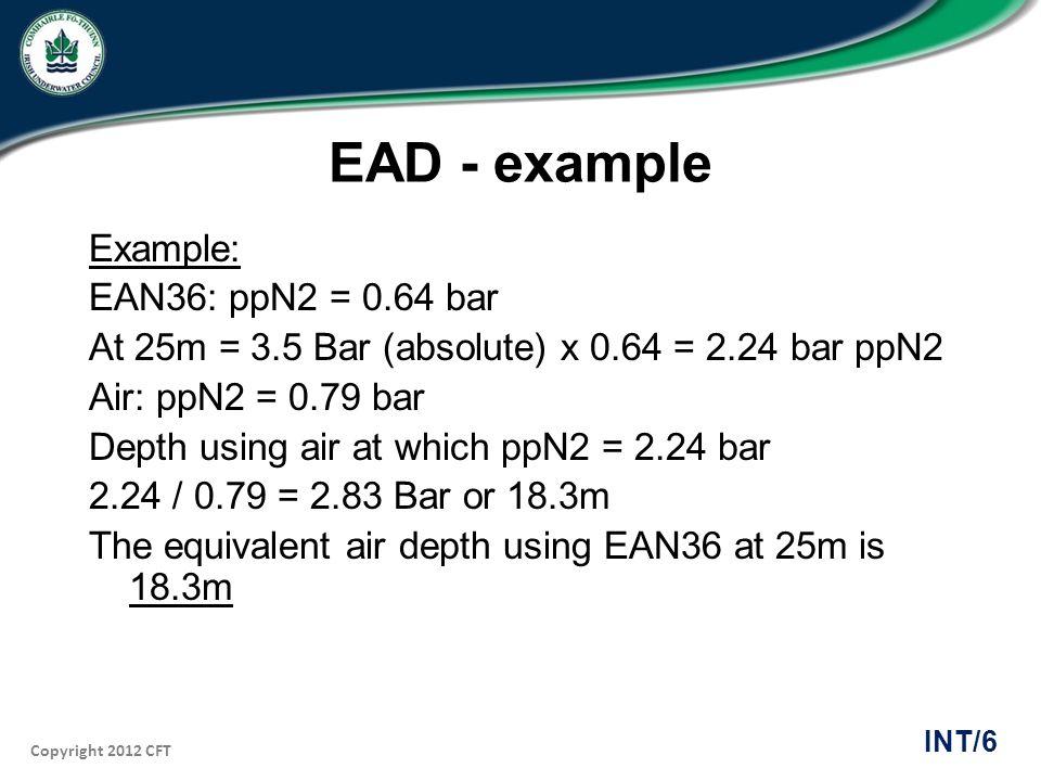 Copyright 2012 CFT INT/6 EAD - example Example: EAN36: ppN2 = 0.64 bar At 25m = 3.5 Bar (absolute) x 0.64 = 2.24 bar ppN2 Air: ppN2 = 0.79 bar Depth u