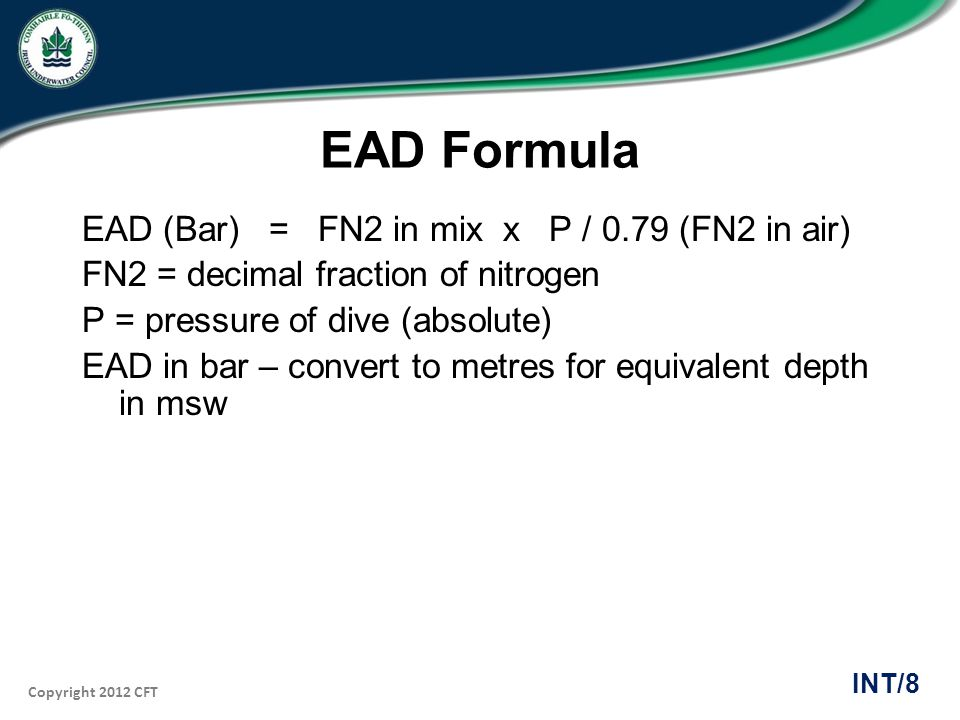 Copyright 2012 CFT INT/8 EAD Formula EAD (Bar) = FN2 in mix x P / 0.79 (FN2 in air) FN2 = decimal fraction of nitrogen P = pressure of dive (absolute)