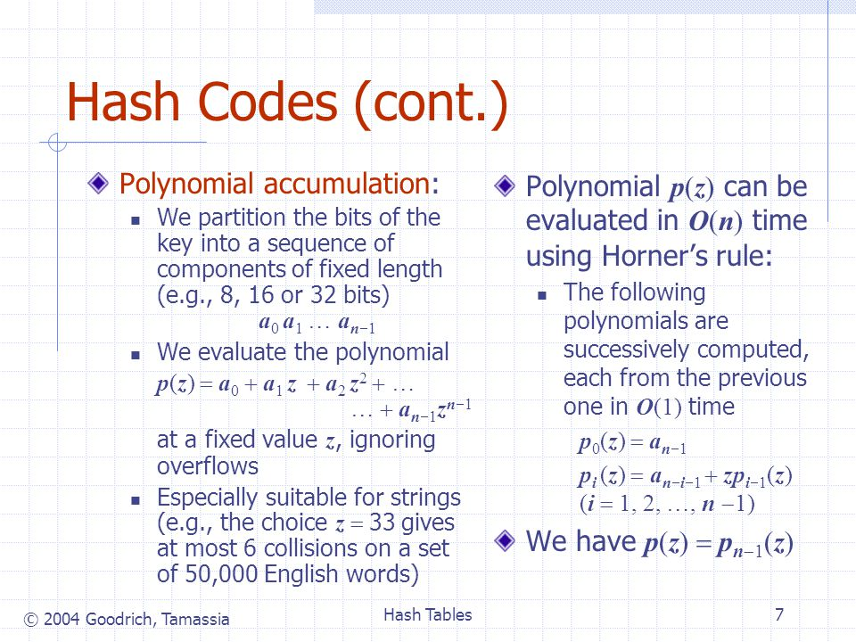 © 2004 Goodrich, Tamassia Hash Tables7 Hash Codes (cont.) Polynomial accumulation: We partition the bits of the key into a sequence of components of fixed length (e.g., 8, 16 or 32 bits) a 0 a 1 … a n 1 We evaluate the polynomial p(z) a 0 a 1 z a 2 z 2 … … a n 1 z n 1 at a fixed value z, ignoring overflows Especially suitable for strings (e.g., the choice z 33 gives at most 6 collisions on a set of 50,000 English words) Polynomial p(z) can be evaluated in O(n) time using Horners rule: The following polynomials are successively computed, each from the previous one in O(1) time p 0 (z) a n 1 p i (z) a n i 1 zp i 1 (z) (i 1, 2, …, n 1) We have p(z) p n 1 (z)