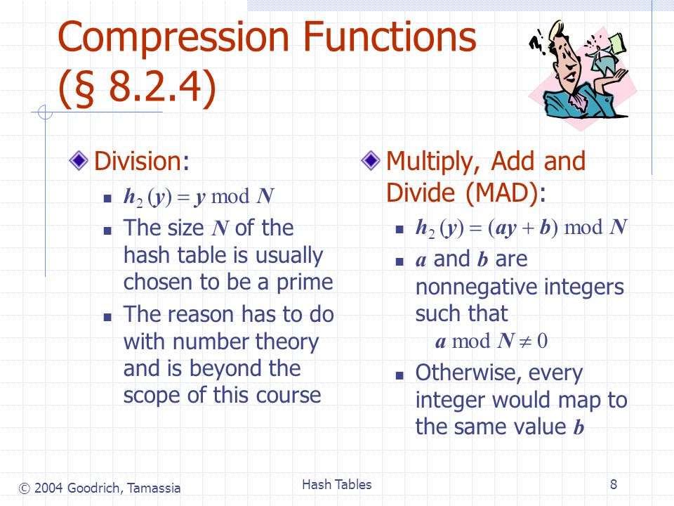 © 2004 Goodrich, Tamassia Hash Tables8 Compression Functions (§ 8.2.4) Division: h 2 (y) y mod N The size N of the hash table is usually chosen to be a prime The reason has to do with number theory and is beyond the scope of this course Multiply, Add and Divide (MAD): h 2 (y) (ay b) mod N a and b are nonnegative integers such that a mod N 0 Otherwise, every integer would map to the same value b