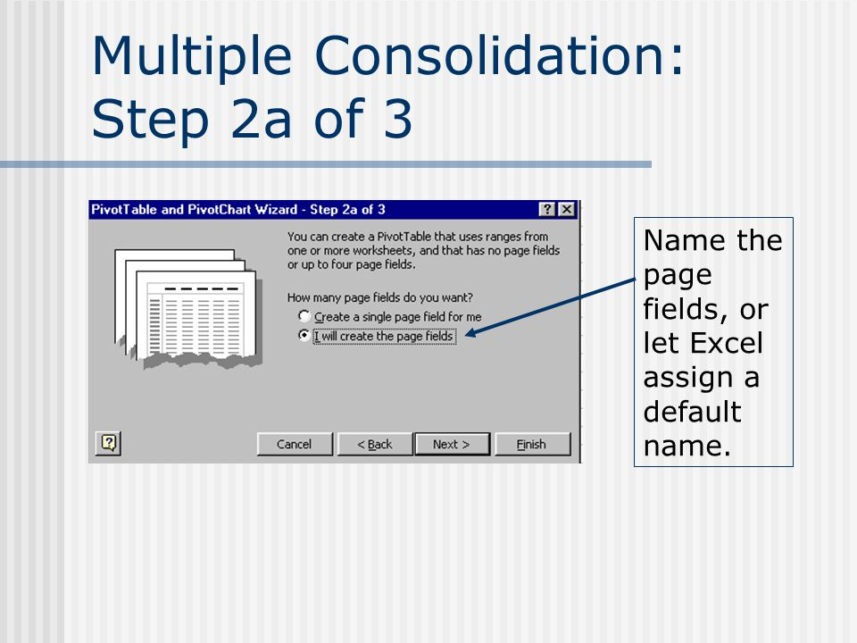 Multiple Consolidation: Step 2a of 3 Name the page fields, or let Excel assign a default name.