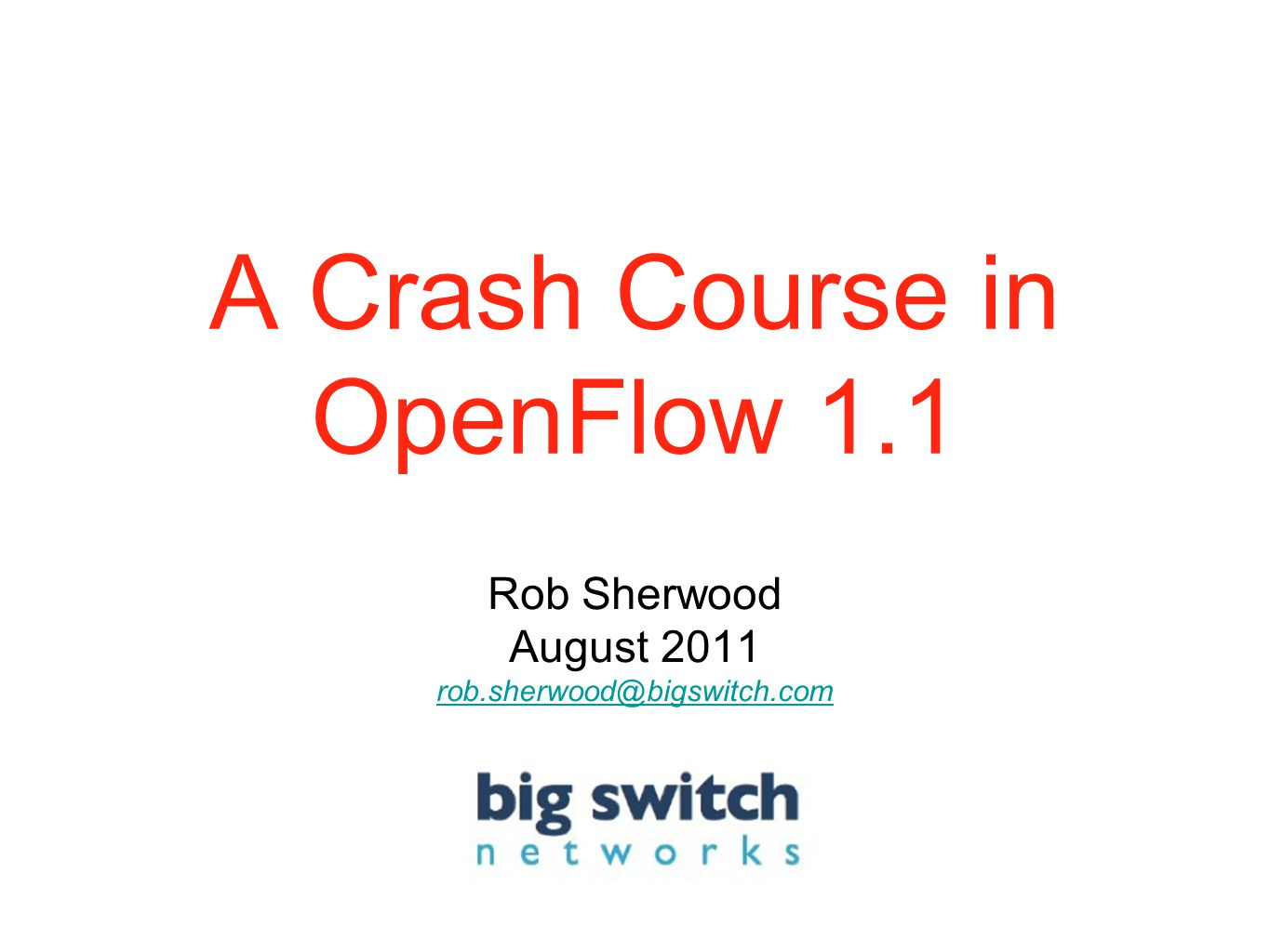 A Crash Course in OpenFlow 1.1 Rob Sherwood August 2011 rob.sherwood@bigswitch.com