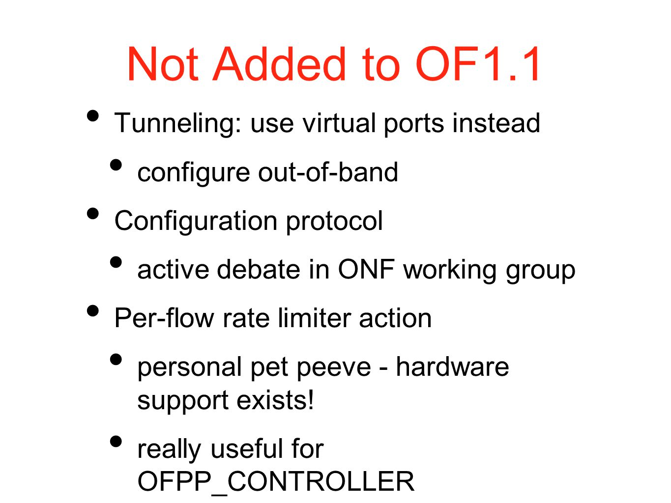 Not Added to OF1.1 Tunneling: use virtual ports instead configure out-of-band Configuration protocol active debate in ONF working group Per-flow rate limiter action personal pet peeve - hardware support exists.