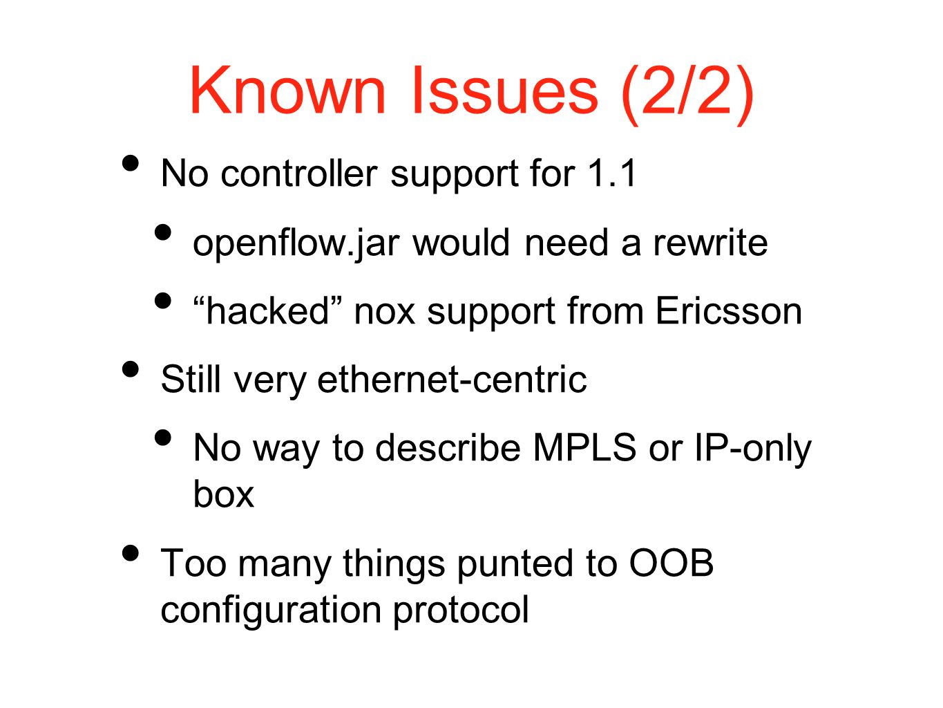 Known Issues (2/2) No controller support for 1.1 openflow.jar would need a rewrite hacked nox support from Ericsson Still very ethernet-centric No way to describe MPLS or IP-only box Too many things punted to OOB configuration protocol