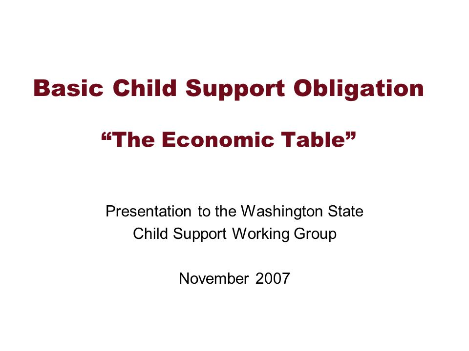 Basic Child Support Obligation The Economic Table Presentation to the Washington State Child Support Working Group November 2007