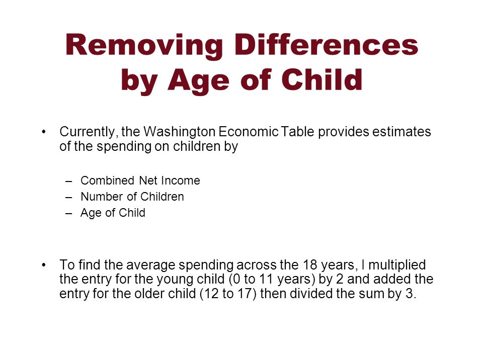 Removing Differences by Age of Child Currently, the Washington Economic Table provides estimates of the spending on children by –Combined Net Income –Number of Children –Age of Child To find the average spending across the 18 years, I multiplied the entry for the young child (0 to 11 years) by 2 and added the entry for the older child (12 to 17) then divided the sum by 3.
