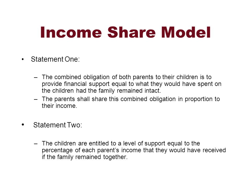 Income Share Model Statement One: –The combined obligation of both parents to their children is to provide financial support equal to what they would have spent on the children had the family remained intact.