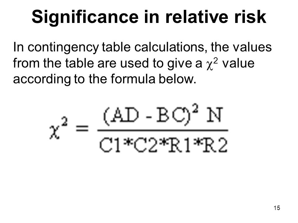 Significance in relative risk In contingency table calculations, the values from the table are used to give a 2 value according to the formula below.