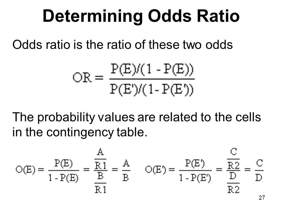 Determining Odds Ratio Odds ratio is the ratio of these two odds The probability values are related to the cells in the contingency table.