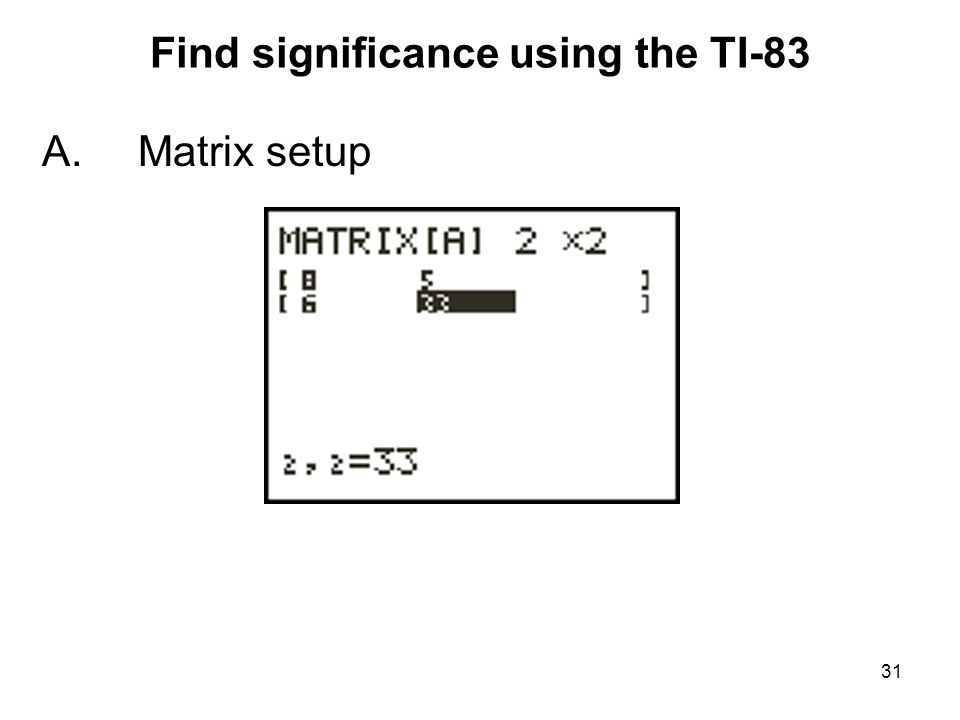 Find significance using the TI-83 A.Matrix setup 31
