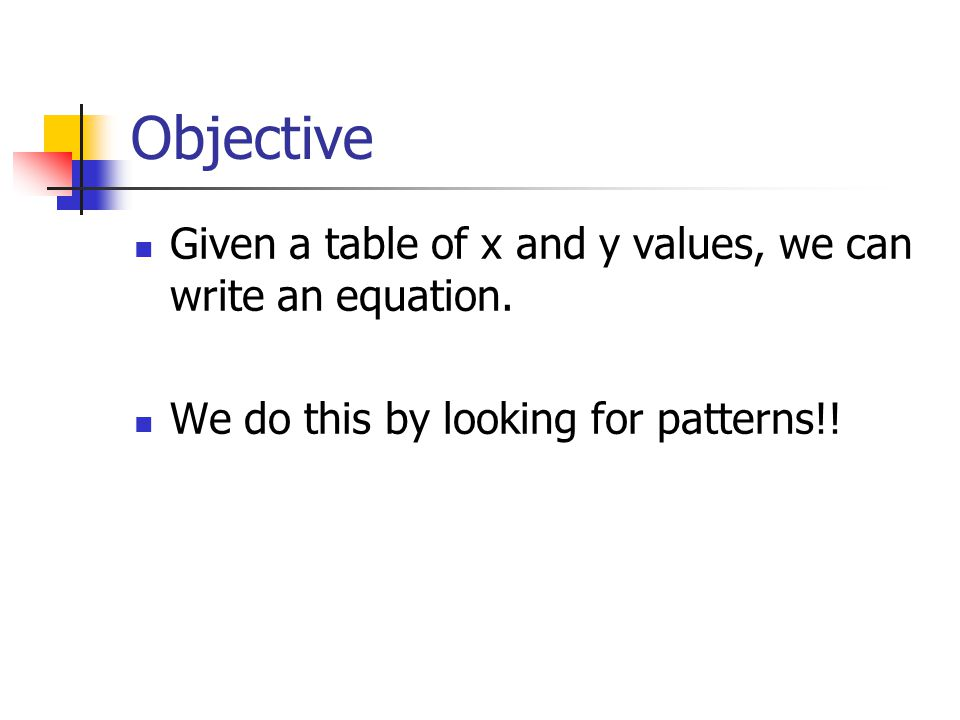 Objective Given a table of x and y values, we can write an equation. We do this by looking for patterns!!