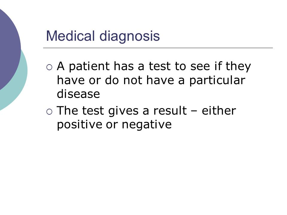 Medical diagnosis A patient has a test to see if they have or do not have a particular disease The test gives a result – either positive or negative