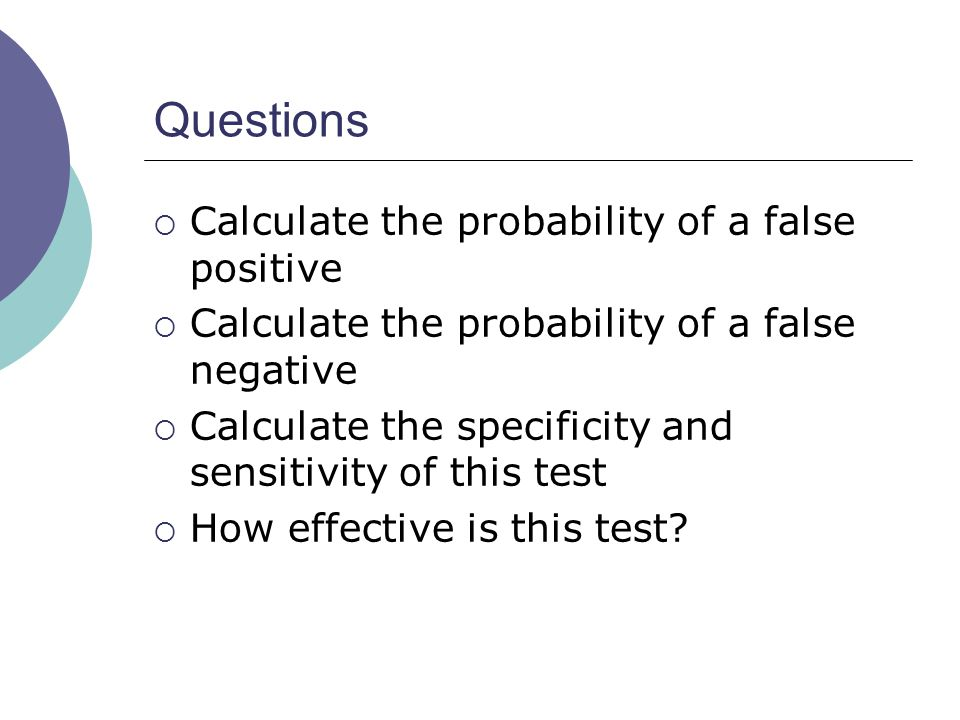Questions Calculate the probability of a false positive Calculate the probability of a false negative Calculate the specificity and sensitivity of this test How effective is this test