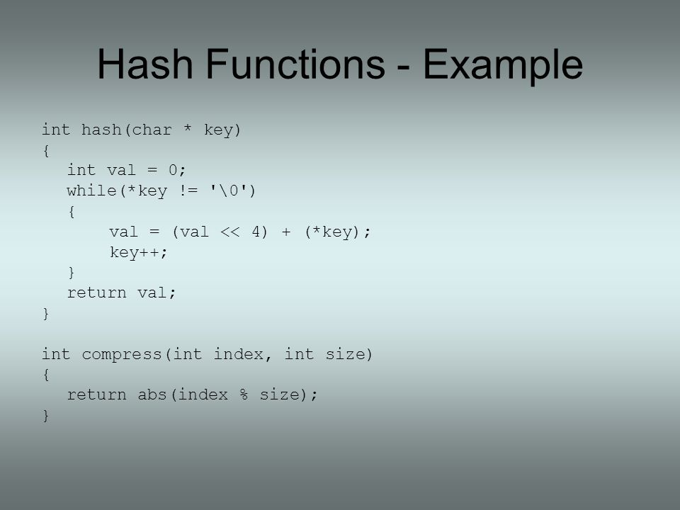 Hash Functions - Example int hash(char * key) { int val = 0; while(*key != '\0') { val = (val << 4) + (*key); key++; } return val; } int compress(int