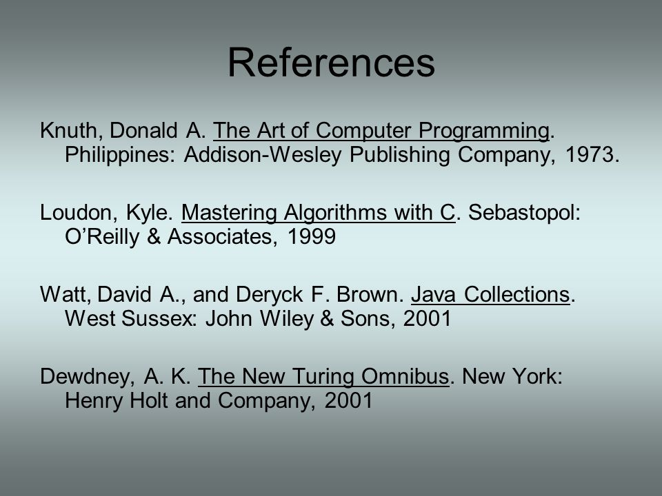 References Knuth, Donald A. The Art of Computer Programming. Philippines: Addison-Wesley Publishing Company, 1973. Loudon, Kyle. Mastering Algorithms