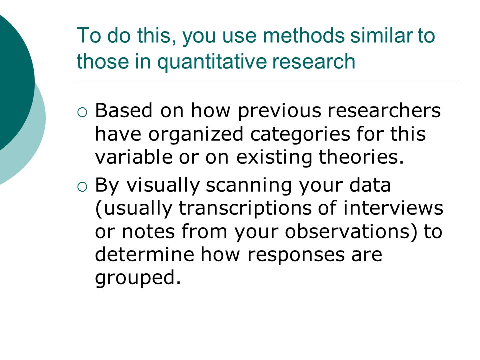 To do this, you use methods similar to those in quantitative research Based on how previous researchers have organized categories for this variable or on existing theories.