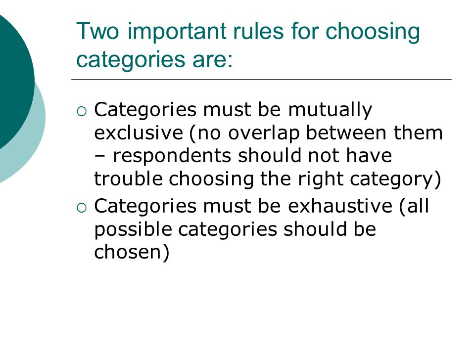 Two important rules for choosing categories are: Categories must be mutually exclusive (no overlap between them – respondents should not have trouble choosing the right category) Categories must be exhaustive (all possible categories should be chosen)
