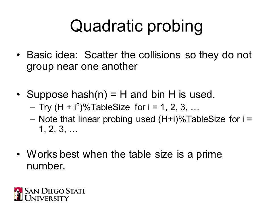 Quadratic probing Basic idea: Scatter the collisions so they do not group near one another Suppose hash(n) = H and bin H is used.