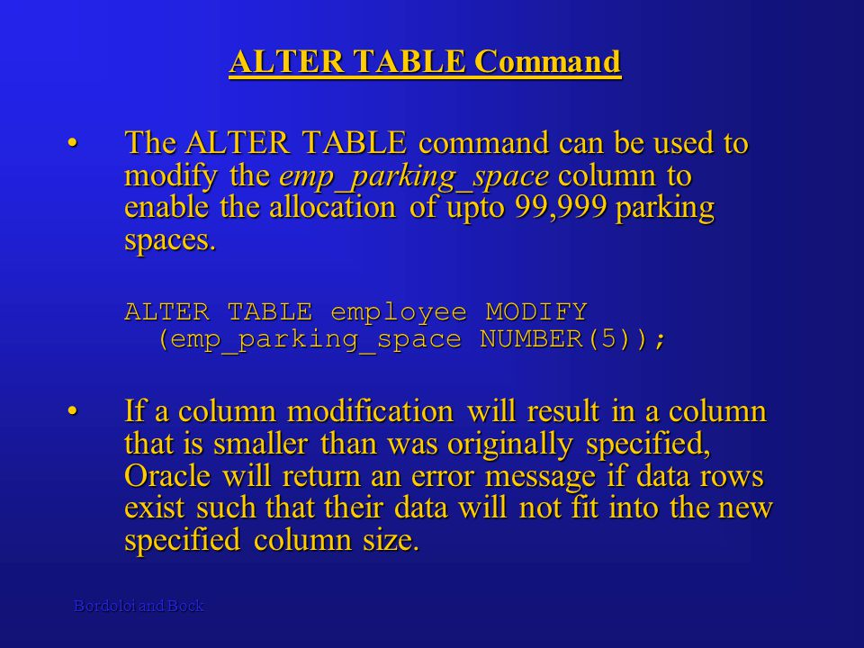 Bordoloi and Bock ALTER TABLE Command The ALTER TABLE command can be used to modify the emp_parking_space column to enable the allocation of upto 99,999 parking spaces.The ALTER TABLE command can be used to modify the emp_parking_space column to enable the allocation of upto 99,999 parking spaces.