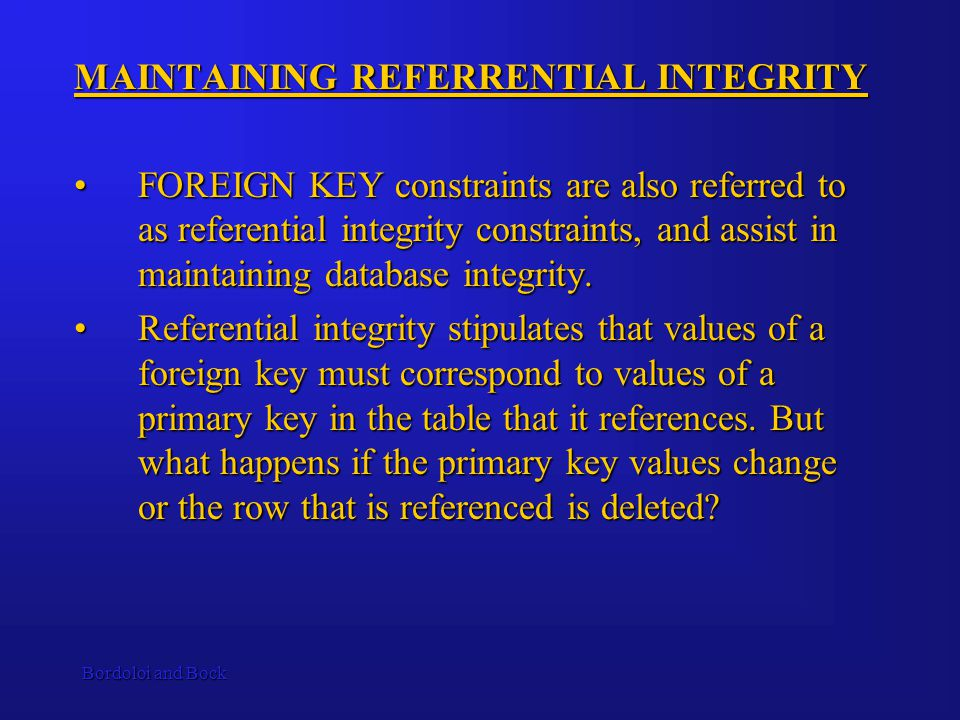 Bordoloi and Bock MAINTAINING REFERRENTIAL INTEGRITY FOREIGN KEY constraints are also referred to as referential integrity constraints, and assist in maintaining database integrity.FOREIGN KEY constraints are also referred to as referential integrity constraints, and assist in maintaining database integrity.