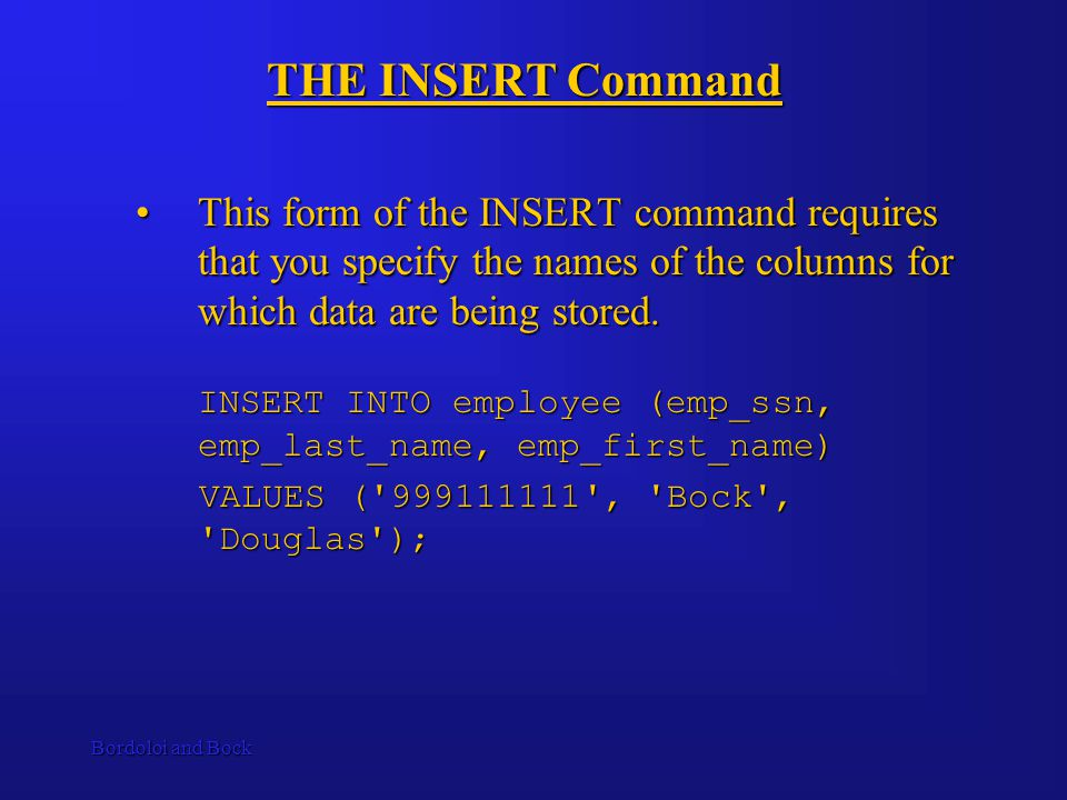 Bordoloi and Bock THE INSERT Command This form of the INSERT command requires that you specify the names of the columns for which data are being stored.This form of the INSERT command requires that you specify the names of the columns for which data are being stored.
