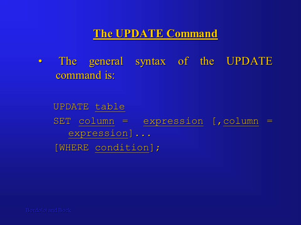 Bordoloi and Bock The UPDATE Command The general syntax of the UPDATE command is: The general syntax of the UPDATE command is: UPDATE table SET column = expression [,column = expression]...