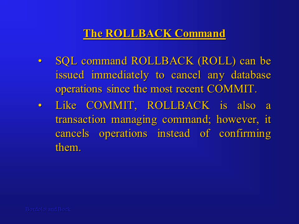 Bordoloi and Bock The ROLLBACK Command SQL command ROLLBACK (ROLL) can be issued immediately to cancel any database operations since the most recent COMMIT.SQL command ROLLBACK (ROLL) can be issued immediately to cancel any database operations since the most recent COMMIT.