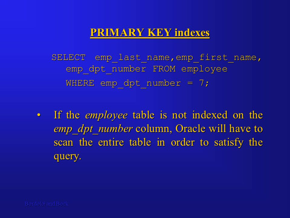 Bordoloi and Bock PRIMARY KEY indexes SELECT emp_last_name,emp_first_name, emp_dpt_number FROM employee WHERE emp_dpt_number = 7; If the employee table is not indexed on the emp_dpt_number column, Oracle will have to scan the entire table in order to satisfy the query.If the employee table is not indexed on the emp_dpt_number column, Oracle will have to scan the entire table in order to satisfy the query.