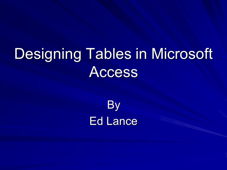 Designing Tables in Microsoft Access By Ed Lance