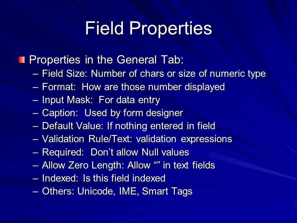Field Properties Properties in the General Tab: –Field Size: Number of chars or size of numeric type –Format: How are those number displayed –Input Mask: For data entry –Caption: Used by form designer –Default Value: If nothing entered in field –Validation Rule/Text: validation expressions –Required: Dont allow Null values –Allow Zero Length: Allow in text fields –Indexed: Is this field indexed –Others: Unicode, IME, Smart Tags