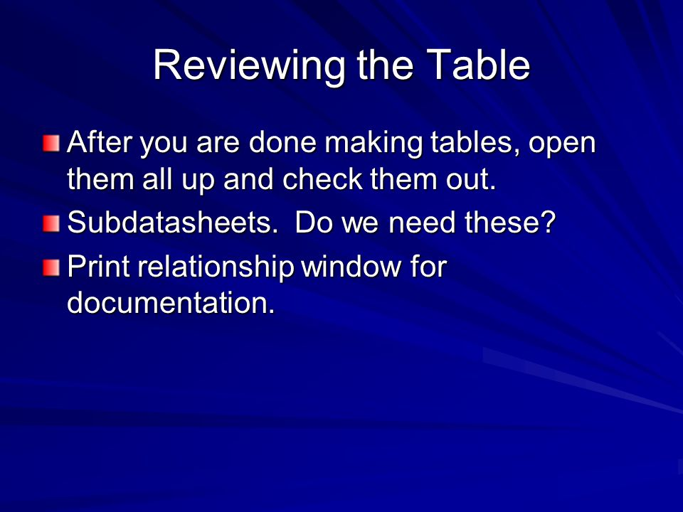 Reviewing the Table After you are done making tables, open them all up and check them out.